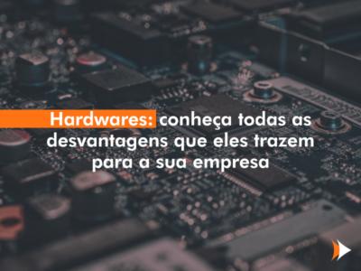 Hardwares: conheça todas as desvantagens que eles trazem para a sua empresa