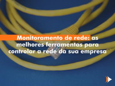 Monitoramento de rede: as melhores ferramentas para controlar a rede da sua empresa