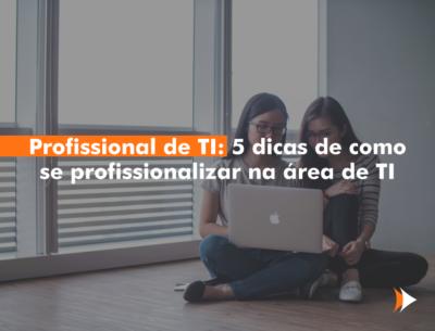 Profissional de TI: 5 dicas de como se profissionalizar na área de TI